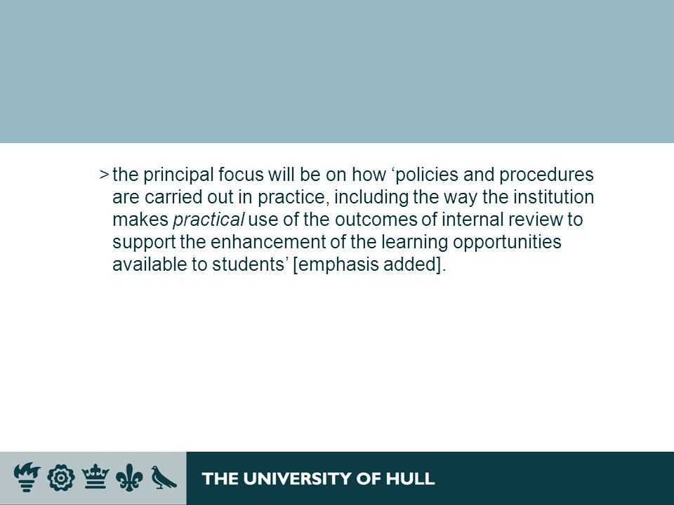 the principal focus will be on how 'policies and procedures are carried out in practice, including the way the institution makes practical use of the outcomes of internal review to support the enhancement of the learning opportunities available to students' [emphasis added].